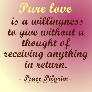 Pure love is a willingness to give without a thought of receiving ...