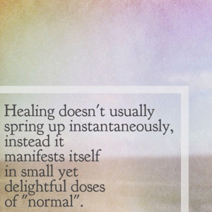 Healing doesn't come at once, it comes in doses.