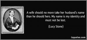 ... should hers. My name is my identity and must not be lost. - Lucy Stone