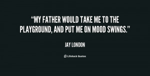 My father would take me to the playground, and put me on mood swings ...