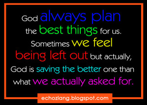 Sometimes we feel being left out but actually, God is saving the ...