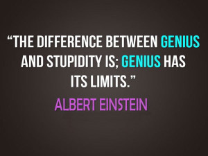 The difference between genius and stupidity is; Genius has its limits ...