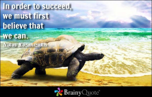 ... to succeed, we must first believe that we can. - Nikos Kazantzakis