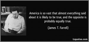 ... be true, and the opposite is probably equally true. - James T. Farrell