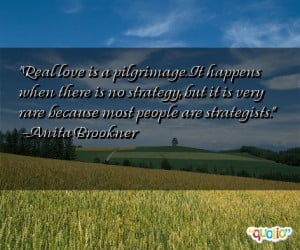Real love is a pilgrimage . It happens when there is no strategy , but ...
