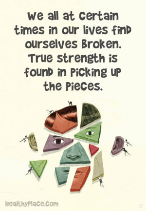 ... True strength is found in picking up the pieces. www.HealthyPlace.com