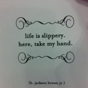 Life is slippery, here, take my hand.