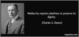 Mediocrity requires aloofness to preserve its dignity. - Charles G ...