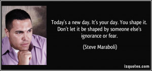 Today's a new day. It's your day. You shape it. Don't let it be shaped ...