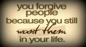 You forgive people because you still want them in your life.
