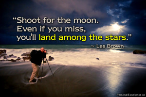 Shoot for the moon. Even if you miss, you'll land among the stars ...