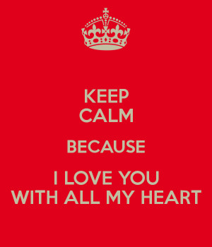KEEP CALM BECAUSE I LOVE YOU WITH ALL MY HEART