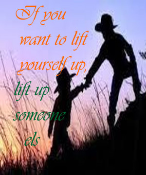 ... you want to lift yourself up, lift up someone else | Love Quotes