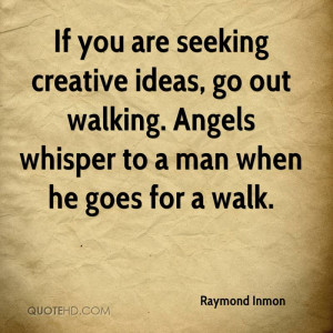 If you are seeking creative ideas, go out walking. Angels whisper to a ...