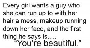 Every girl wants a guy who she can run up to with her hair a mess ...