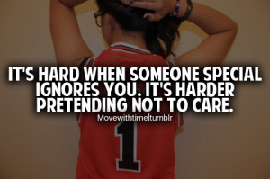 It's hard when someone special ignores you. It's harder pretending not ...