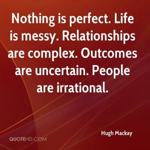 ... messy. Relationships are complex. Outcomes are uncertain. People are