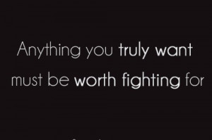 Anything you truly want must be worth fighting for