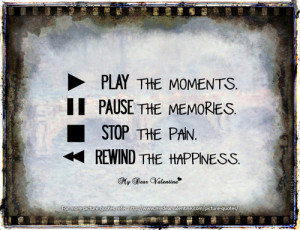 Play the moments. Pause the memories. Stop the pain. Rewind the ...