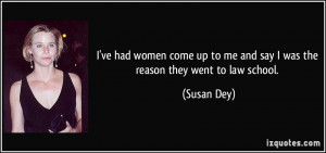 ... up to me and say I was the reason they went to law school. - Susan Dey