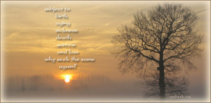 ... , aging, sickness, death, sorrow and loss, why seek the same again