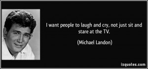 want people to laugh and cry, not just sit and stare at the TV ...
