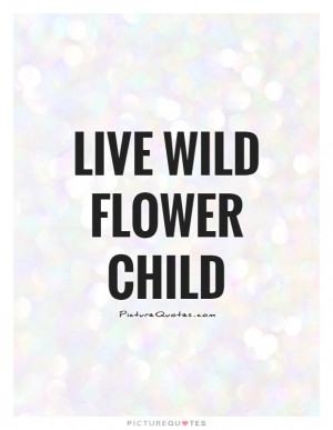 Flower Quotes Wild Quotes Wild Child Quotes