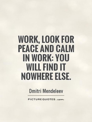 ... peace and calm in work: you will find it nowhere else. Picture Quote