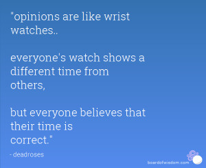 opinions are like wrist watches.. everyone's watch shows a different ...