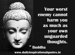 ... cannot harm you as much as your own unguarded thoughts.