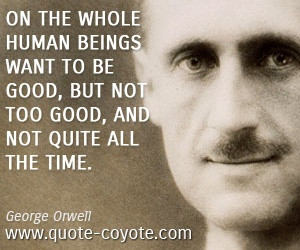On the whole human beings want to be good, but not too good, and not ...