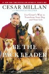 Be the Pack Leader: Use Cesar's Way to Transform Your Dog . . . and ...