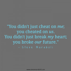 You didn't just cheat on me; you cheated on us. You didn't just break ...