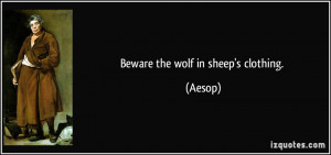 Beware the wolf in sheep's clothing. - Aesop