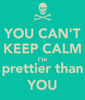 YOU CAN'T KEEP CALM I'm prettier than YOU