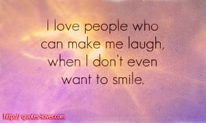 Love People Who Can Make Me Laugh, When I Don't Even Want To Smile ...