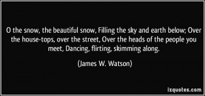 the snow, the beautiful snow, Filling the sky and earth below; Over ...