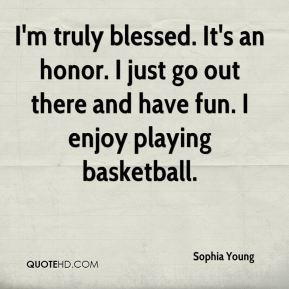 Sophia Young - I'm truly blessed. It's an honor. I just go out there ...