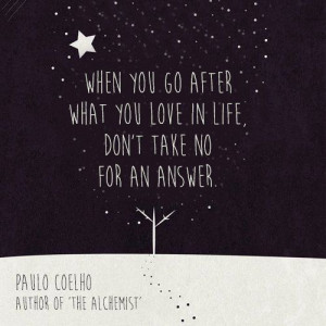 ... after what you love in life, don't take no for an answer Paulo Coehlo
