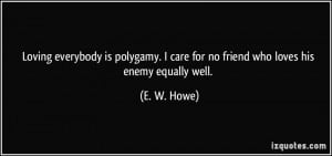 Loving everybody is polygamy. I care for no friend who loves his enemy ...