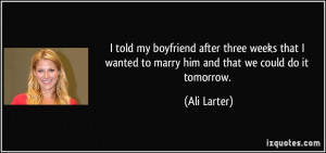 ... wanted to marry him and that we could do it tomorrow. - Ali Larter