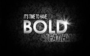 It's Time To Have Bold Faith ~ Faith Quote