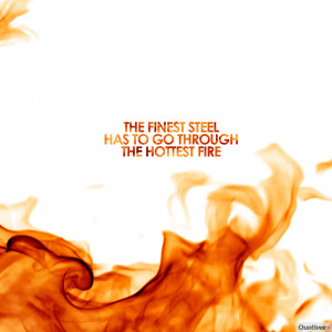 """... The finest steel has to go through the hottest fire."""" -Richard Nixon"""