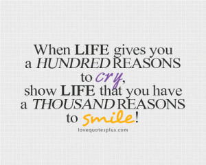 When life gives you a hundred reasons to cry, show life that you have ...