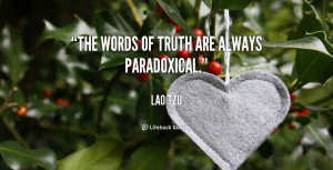 """The words of truth are always paradoxical."""""""