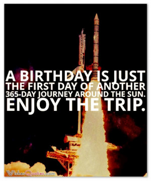 birthday is just the first day of another 365-day journey around the ...