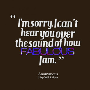 Quotes Picture: i'm sorry i can't hear you over the sound of how ...