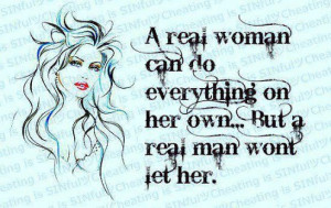 real woman can do everything on her own but a real man won't let her ...