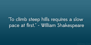 """... steep hills requires a slow pace at first."""" – William Shakespeare"""