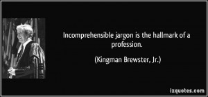 Incomprehensible jargon is the hallmark of a profession. - Kingman ...